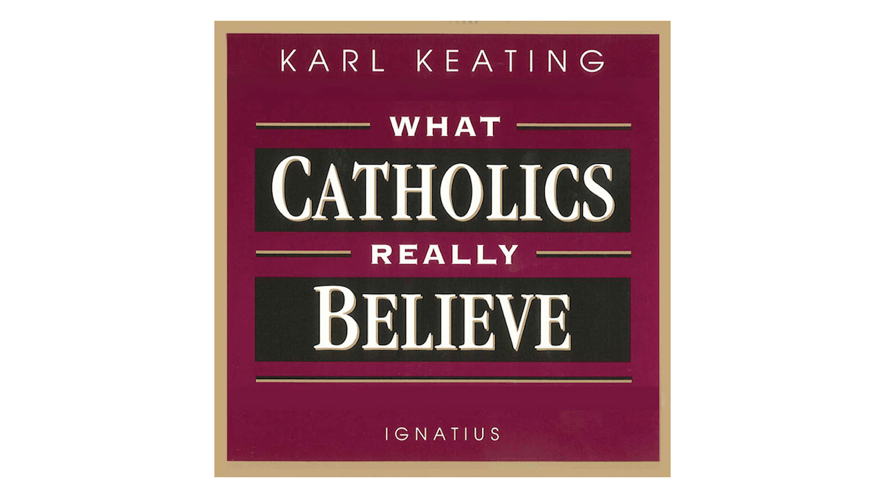 What Catholics Really Believe: 52 Answers to Common Misconceptions about the Catholic Faith by Karl Keating