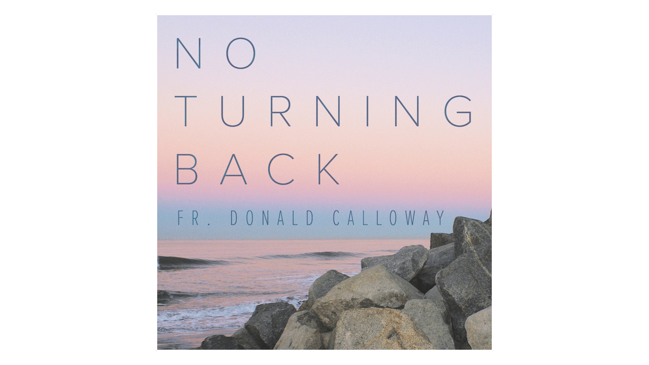 No Turning Back: Teenage Rebel to Catholic Priest by Fr. Donald Calloway