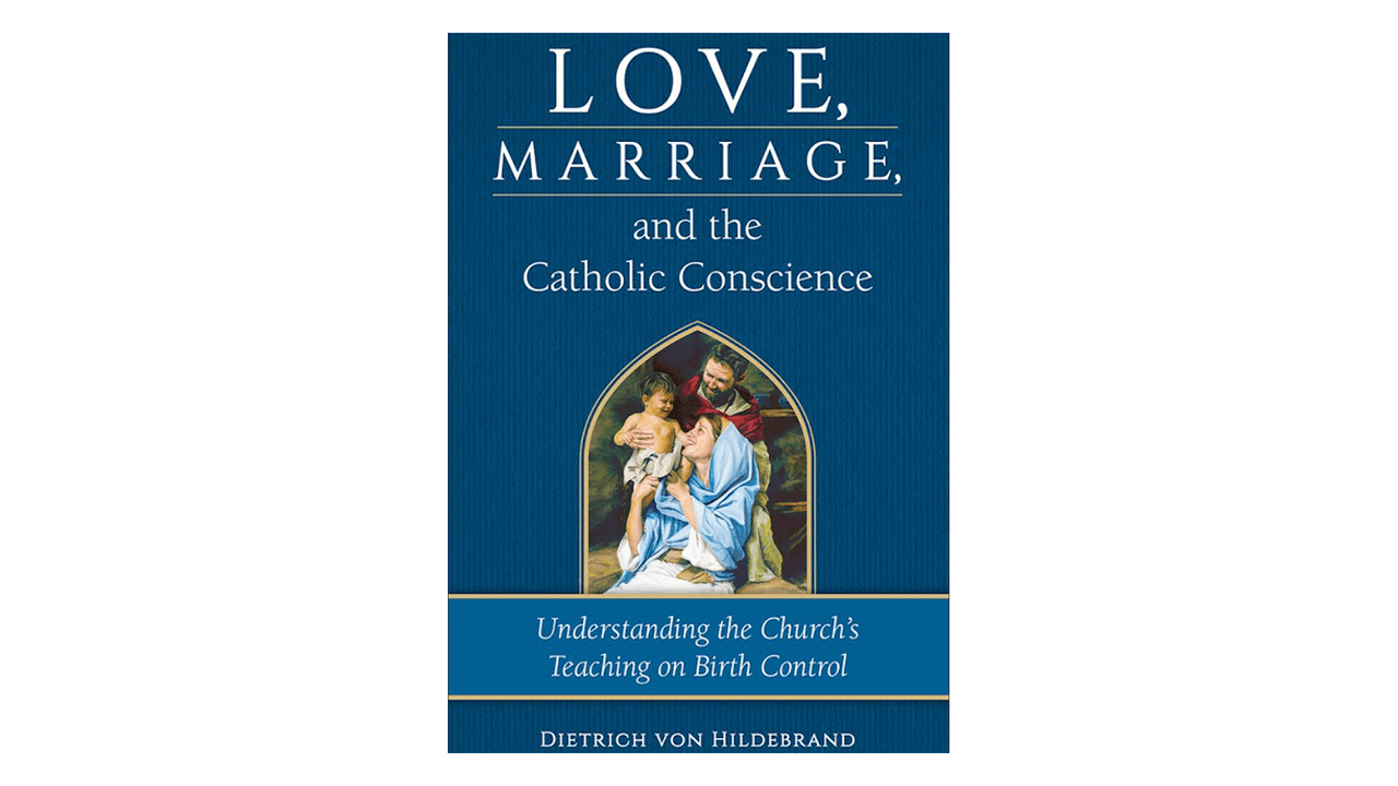 Love, Marriage, & the Catholic Conscience: Understanding the Church's Teachings on Birth Control by Dietrich von Hildebrand