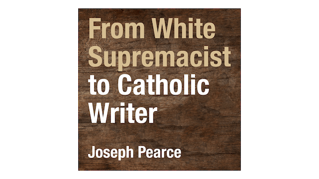 From White Supremacist to Catholic Writer by Joseph Pearce