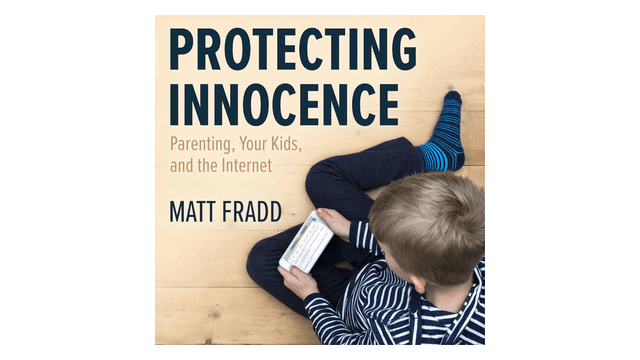 Protecting Innocence: Parenting, Your Kids, & the Internet by Matt Fradd
