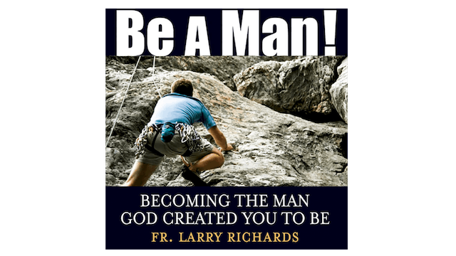 Be a Man! Audio Book by Fr. Larry Richards