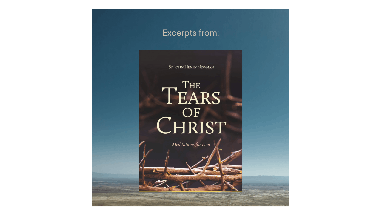 St. John Henry Newman: Excerpts from The Tears of Christ