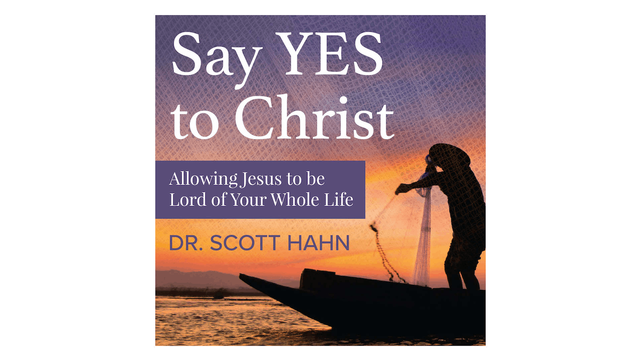 Say Yes to Christ: Allowing Jesus to be Lord of Your Whole Life by Scott Hahn