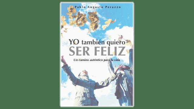 Yo también quiero ser feliz: Un camino auténtico para la vida por Pablo Augusto Perazzo