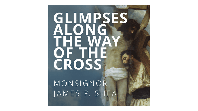 Glimpses Along the Way of the Cross by Monsignor James Shea