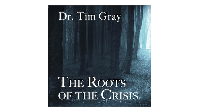 The Roots of the Crisis by Dr. Tim Gray