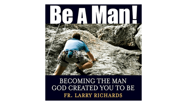 Be a Man! Becoming the Man God Created You to Be by Fr. Larry Richards