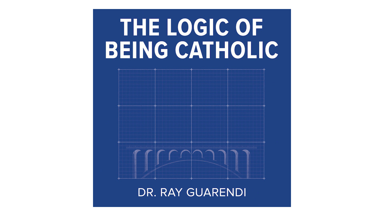 The Logic of Being Catholic by Dr. Ray Guarendi