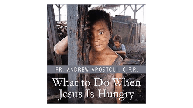 What to Do When Jesus Is Hungry? by Fr. Andrew Apostoli