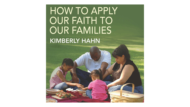 How to Apply Our Faith to Our Families by Kimberly Hahn