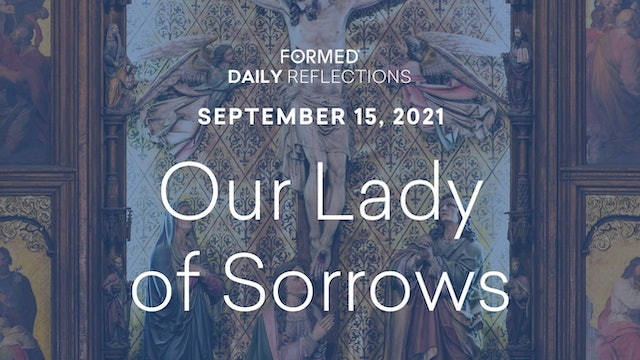 Daily Reflections – Feast of Our Lady of Sorrows – September 15, 2021