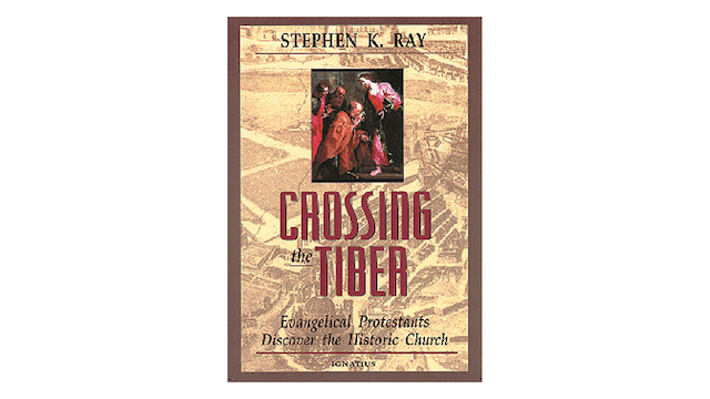 Crossing the Tiber: Evangelical Protestants Discover the Historical Church by Stephen Ray