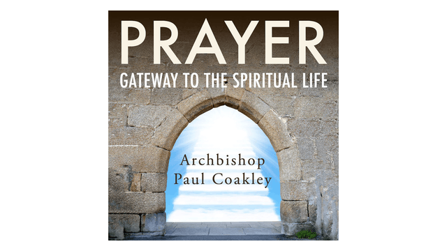 Prayer: Gateway to the Spiritual Life by Abp. Paul Coakley