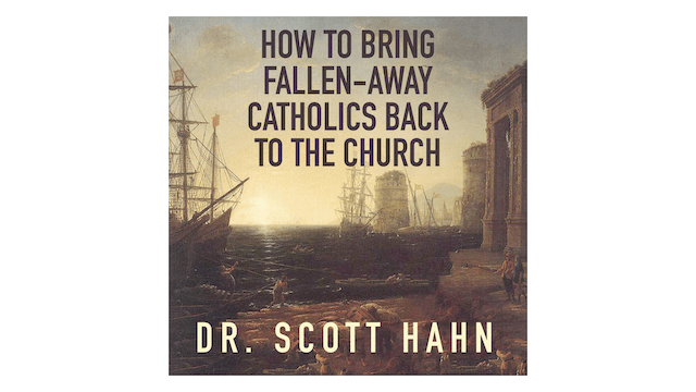 How to Bring Fallen-Away Catholics Back to the Church by Dr. Scott Hahn