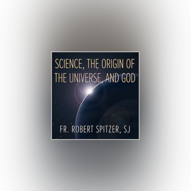 Science, the Origin of the Universe, & God by Fr. Robert Spitzer