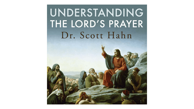 Understanding the Lord's Prayer by Dr. Scott Hahn