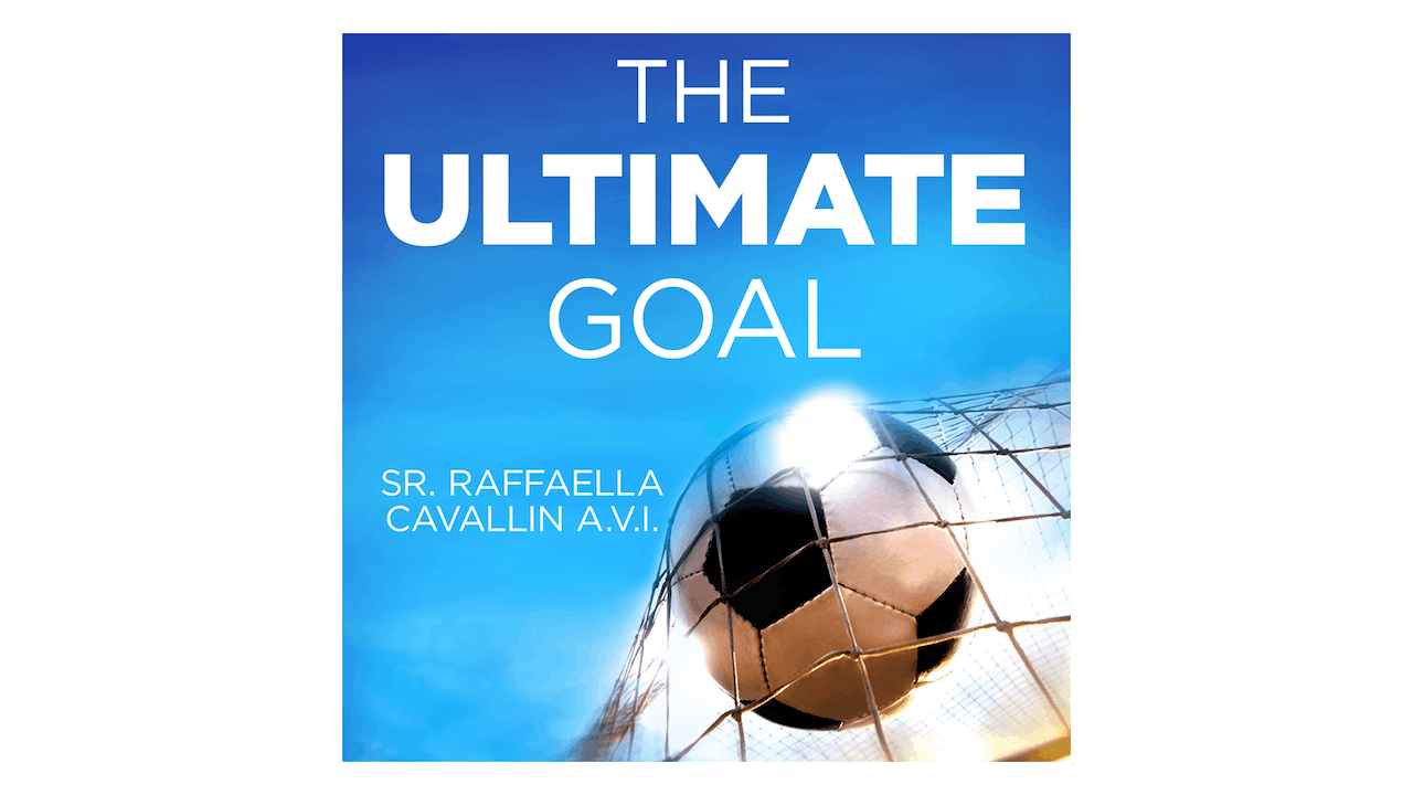 The Ultimate Goal: Why I Left Pro Soccer to Answer God's Call by Sr. Raffaella Cavallin