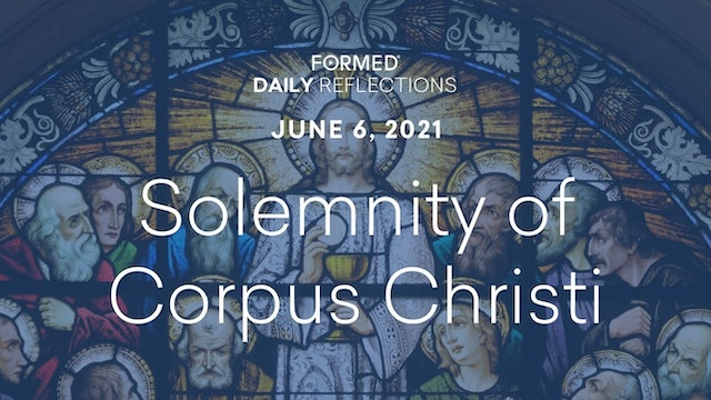 Daily Reflections – Solemnity of Corpus Christi – June 6, 2021