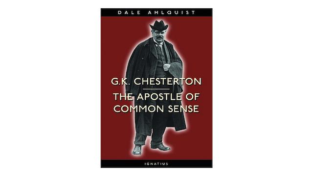 G.K. Chesterton: Apostle of Common Sense by Dale Ahlquist