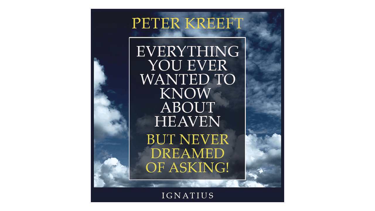 Everything You Ever Wanted to Know about Heaven But Never Dreamed of Asking by Peter Kreeft