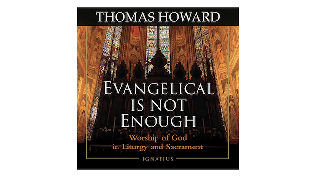 Evangelical Is Not Enough: Worship of God in Liturgy & Sacrament by Thomas Howard