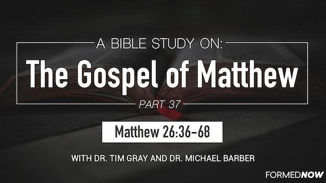 Bible Study: The Gospel of Matthew (Part 37) 26:36-68