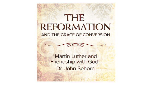 Martin Luther and Friendship with God by Dr. John Sehorn