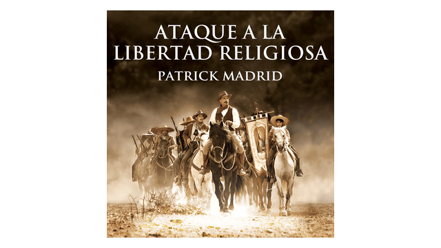 Ataque a la Libertad Religiosa. La Batalla por la Fe en México por Patrick Madrid