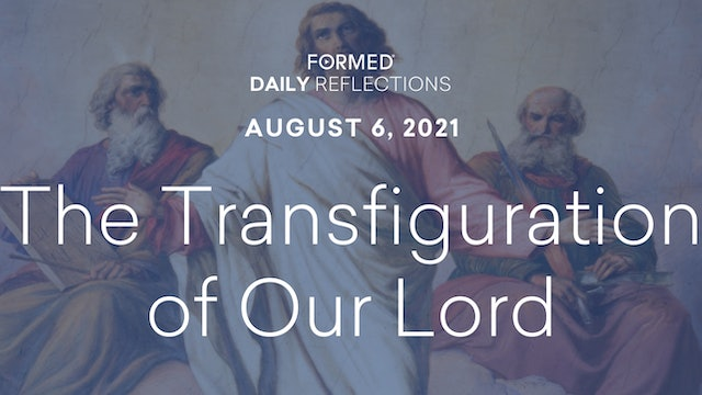 Daily Reflections – Feast of the Transfiguration of the Lord – August 6, 2021