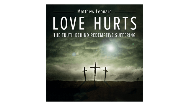 Love Hurts: The Truth Behind Redemptive Suffering by Matthew Leonard