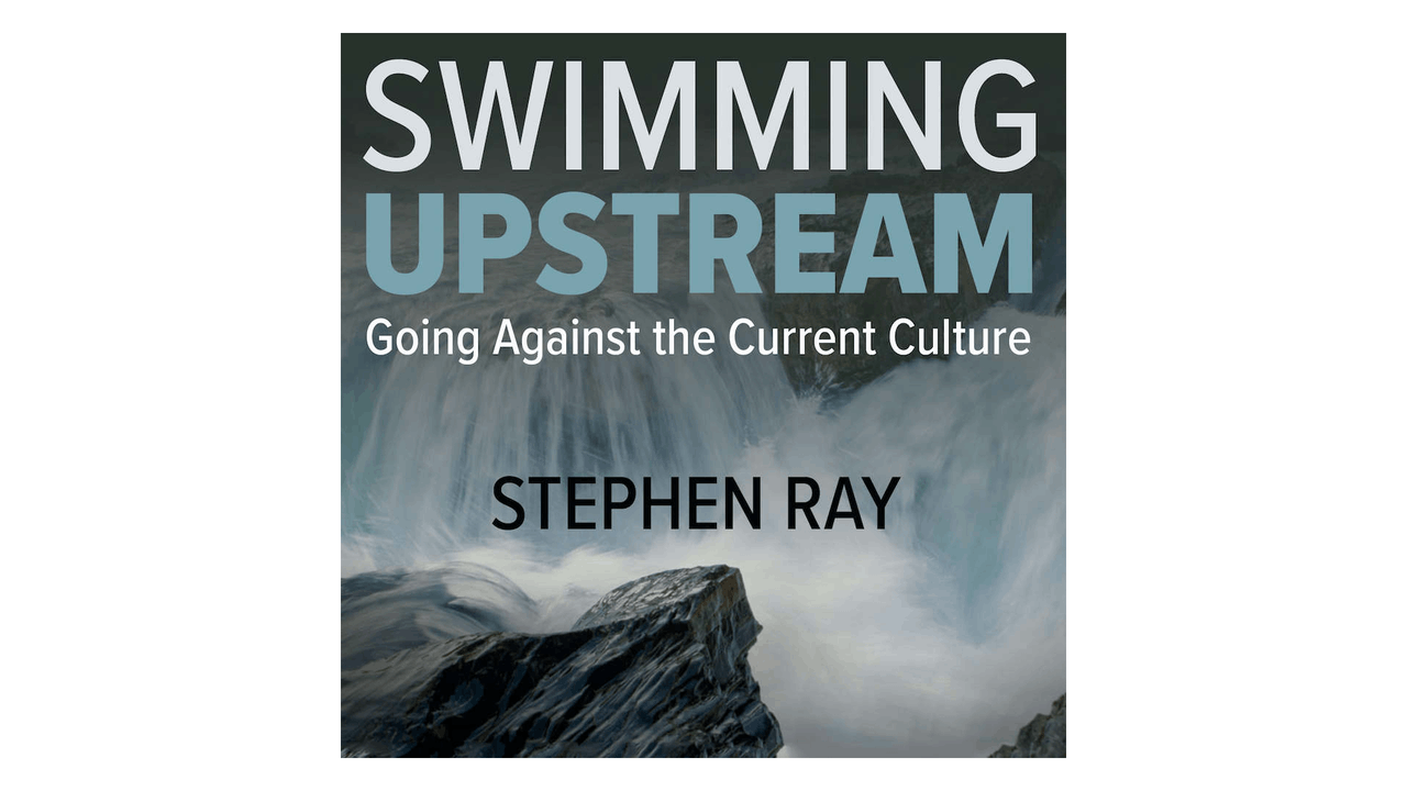Swimming Upstream: Going Against the Current Culture by Stephen Ray
