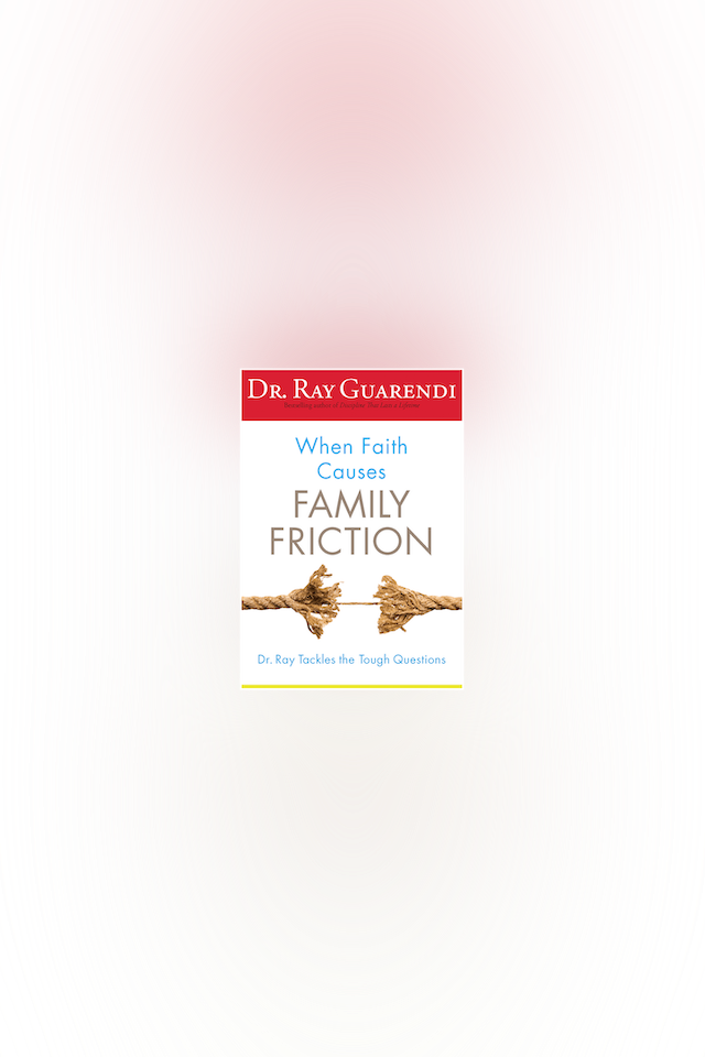 When Faith Causes Family Friction by Dr. Ray Guarendi