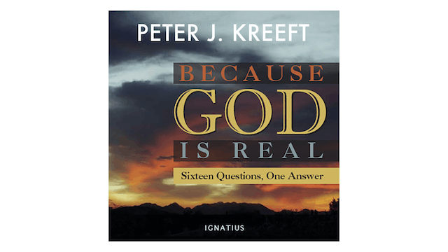Because God is Real: Sixteen Questions, One Answer by Peter Kreeft