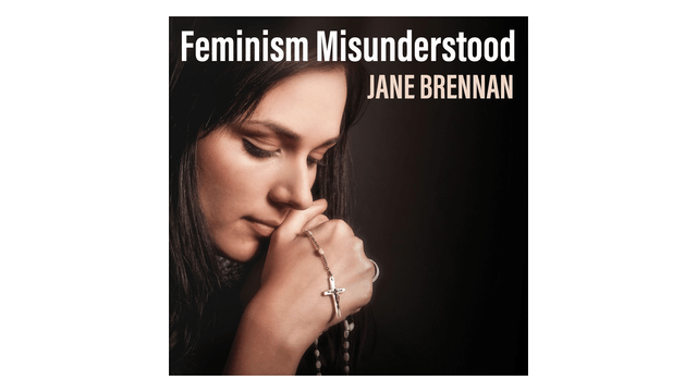 Feminism Misunderstood: One Woman's Journey to Peace by Jane Brennan