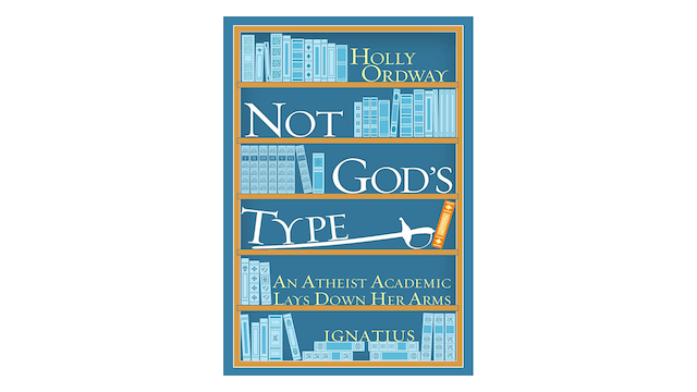 Not God's Type: An Atheist Academic Lays Down Her Arms by Holly Ordway