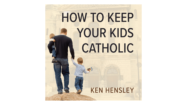 How to Keep Your Kids Catholic by Ken Hensley