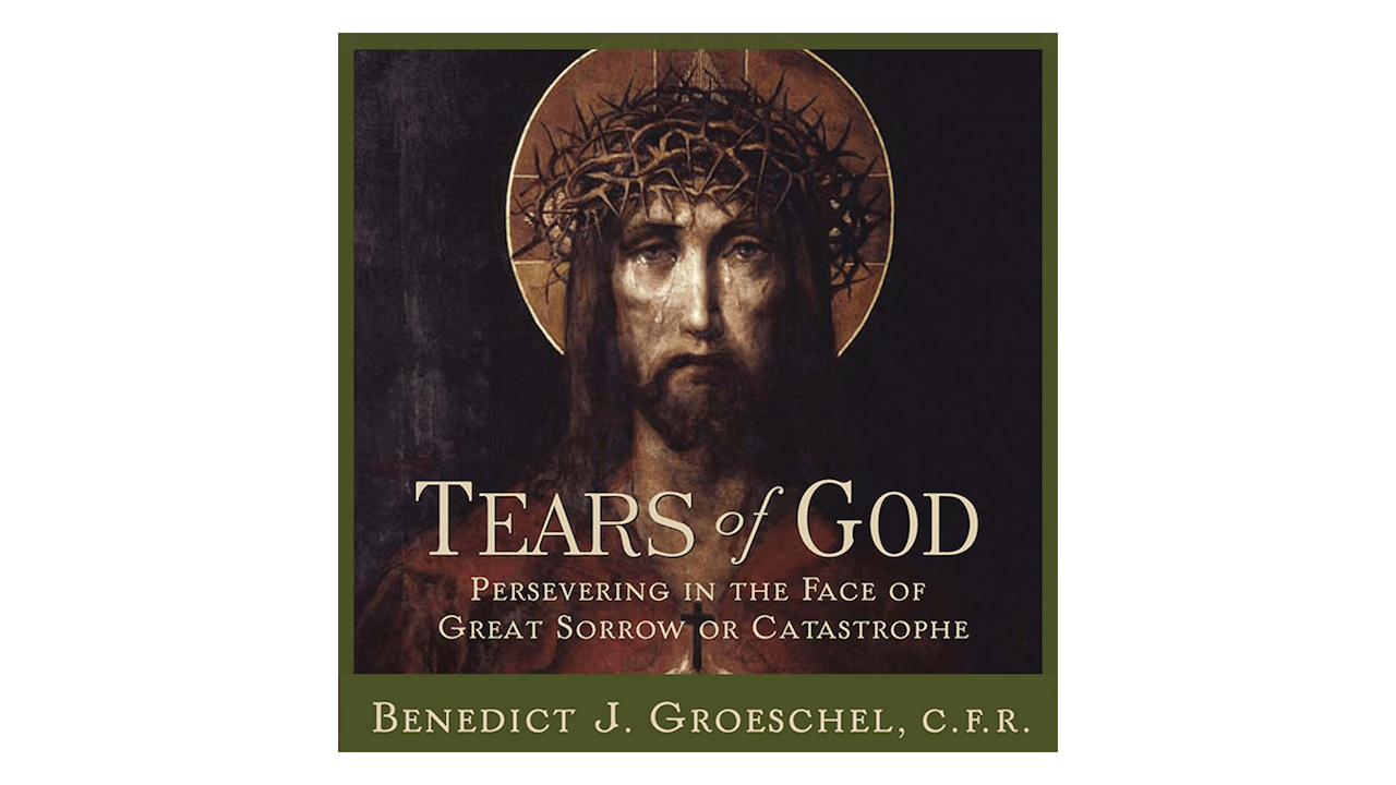 Tears of God: Persevering in the Face of Great Sorrow or Catastrophe by Fr. Benedict Groeschel