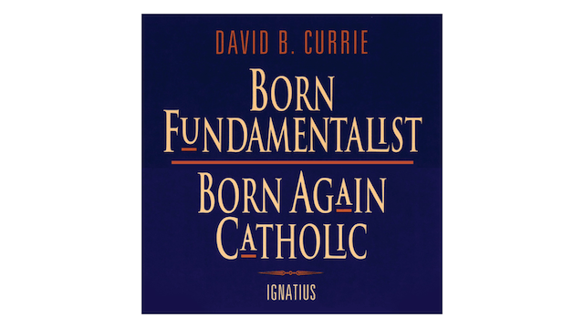 Born Fundamentalist, Born Again Catholic by David Currie