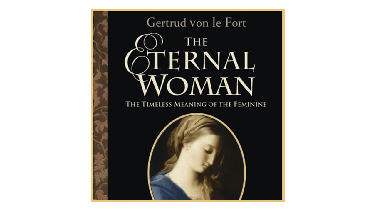 The Eternal Woman: The Timeless Meaning of the Feminine by Gerturd von le Fort