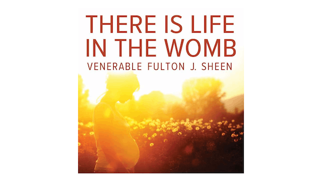 There is Life in the Womb by Archbishop Fulton Sheen