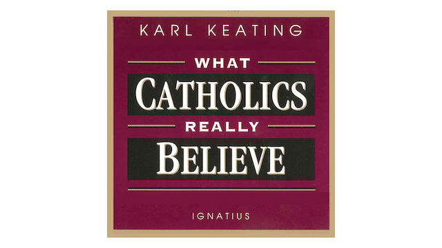 What Catholics Really Believe by Karl Keating
