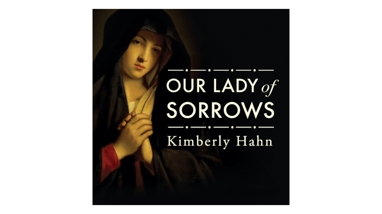 Drawing Strength from Our Lady of Sorrows by Kimberly Hahn