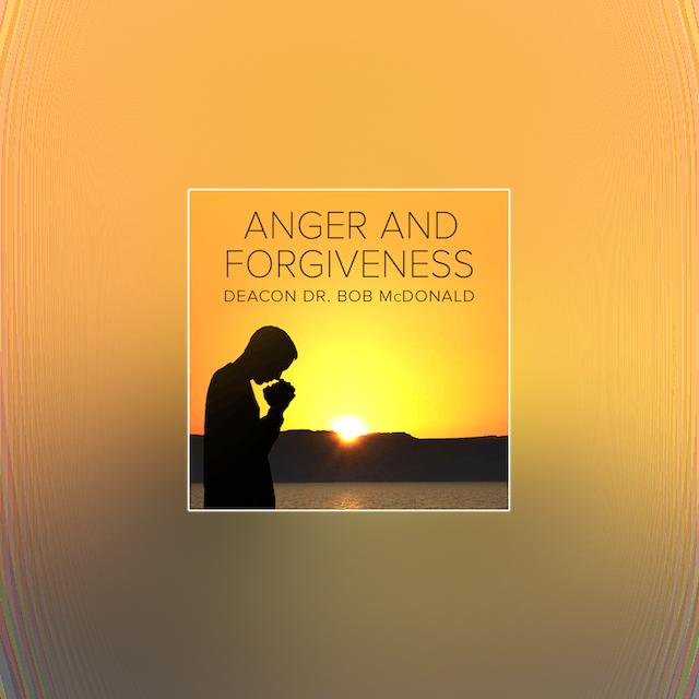 Anger and Forgiveness by Dr. Bob McDonald