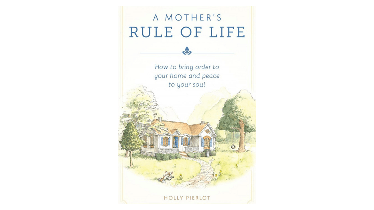 A Mother's Rule of Life: How to Bring Order to Your Home & Peace to Your Soul by Holly Pierlot
