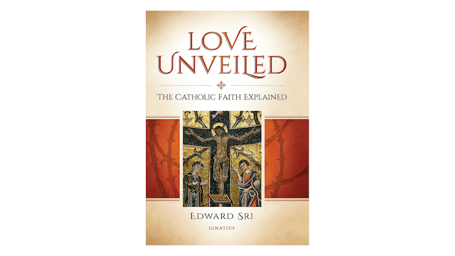 Love Unveiled: The Catholic Faith Explained by Edward Sri