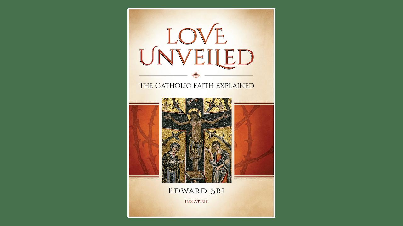 Love Unveiled: The Catholic Faith Explained by Edward Sri