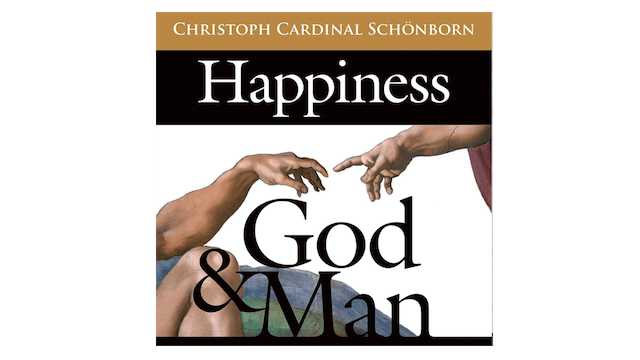 Happiness, God, and Man by Cardinal Christoph Schoenborn