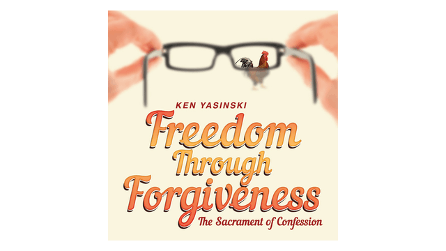 Freedom through Forgiveness: The Sacrament of Confession by Ken Yasinski