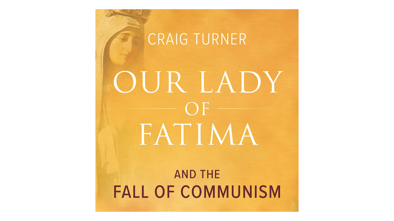 Our Lady of Fatima and the Fall of Communism by Craig Turner